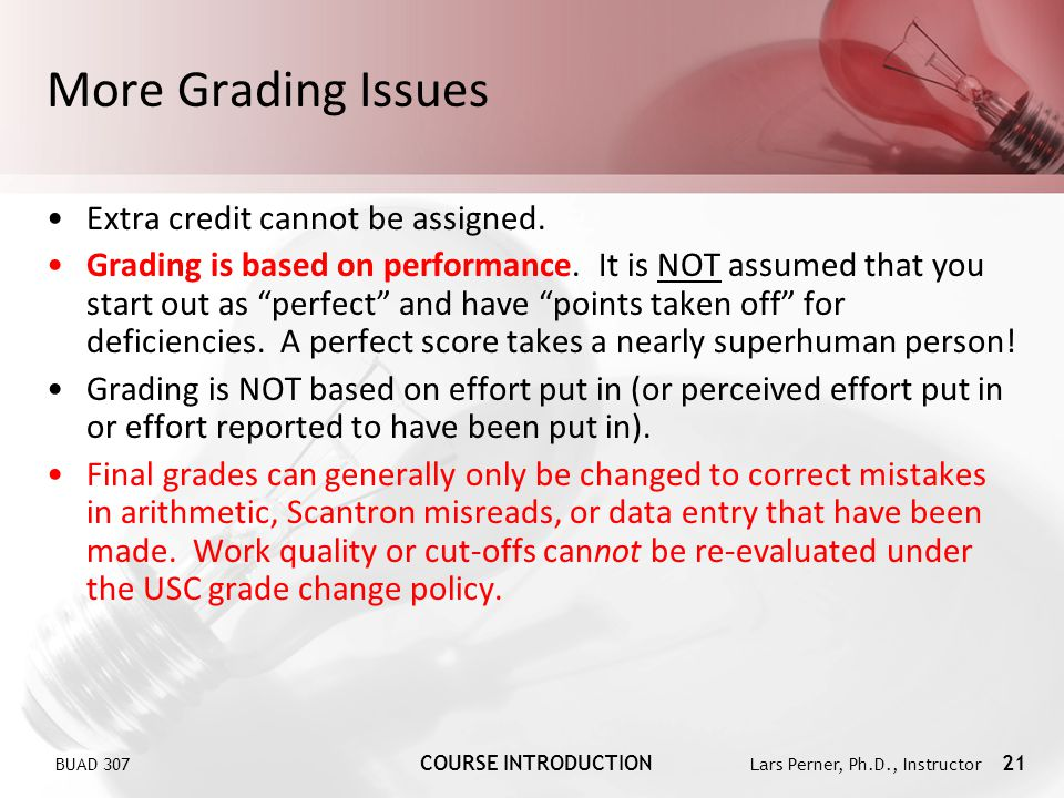 BUAD 307 COURSE INTRODUCTION Lars Perner, Ph.D., Instructor 21 More Grading Issues Extra credit cannot be assigned. Grading is based on performance. I