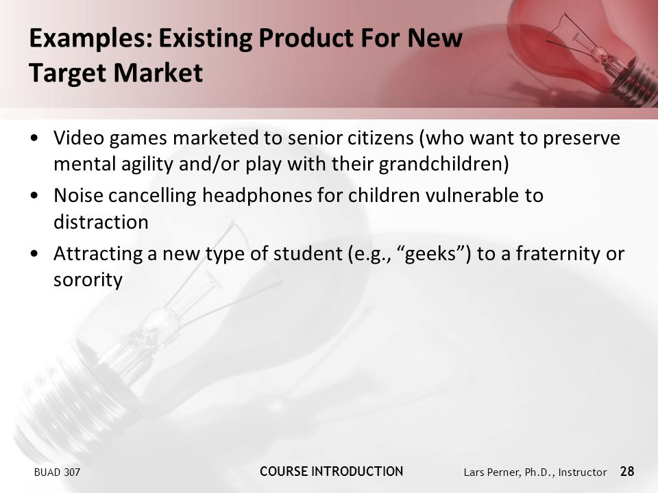 BUAD 307 COURSE INTRODUCTION Lars Perner, Ph.D., Instructor 28 Examples: Existing Product For New Target Market Video games marketed to senior citizen