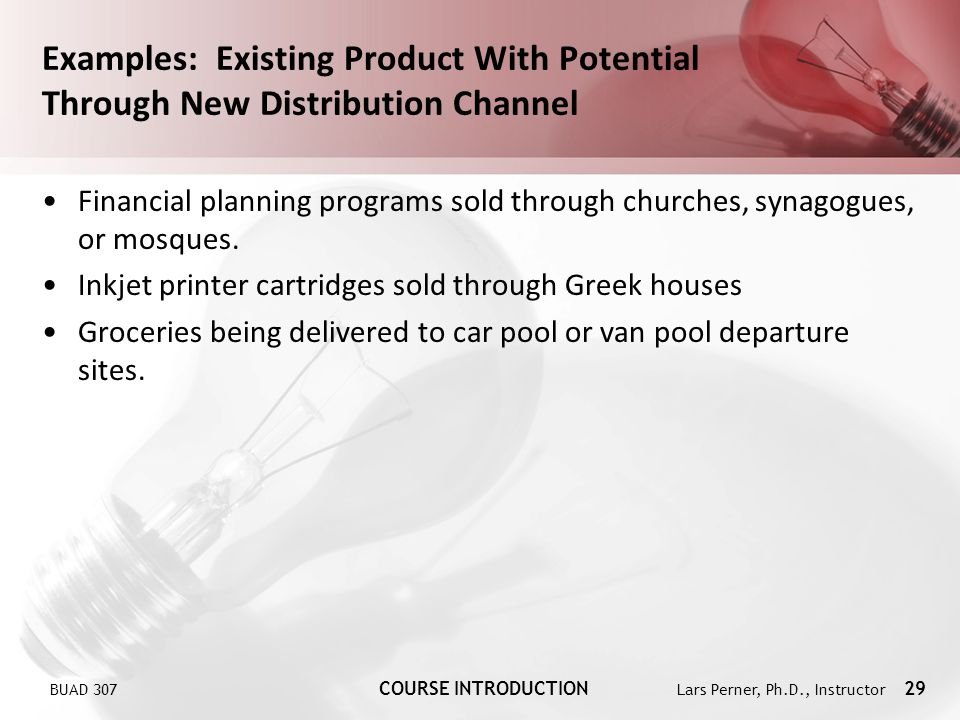 BUAD 307 COURSE INTRODUCTION Lars Perner, Ph.D., Instructor 29 Examples: Existing Product With Potential Through New Distribution Channel Financial pl