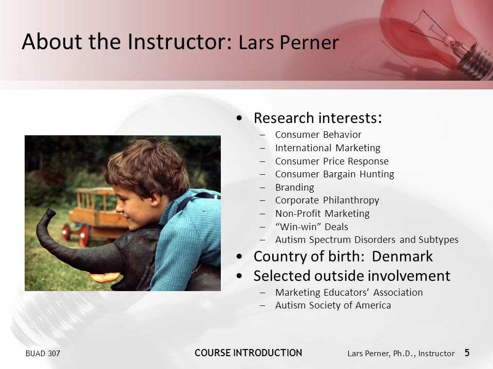 BUAD 307 COURSE INTRODUCTION Lars Perner, Ph.D., Instructor 5 About the Instructor: Lars Perner Research interests : –Consumer Behavior –International
