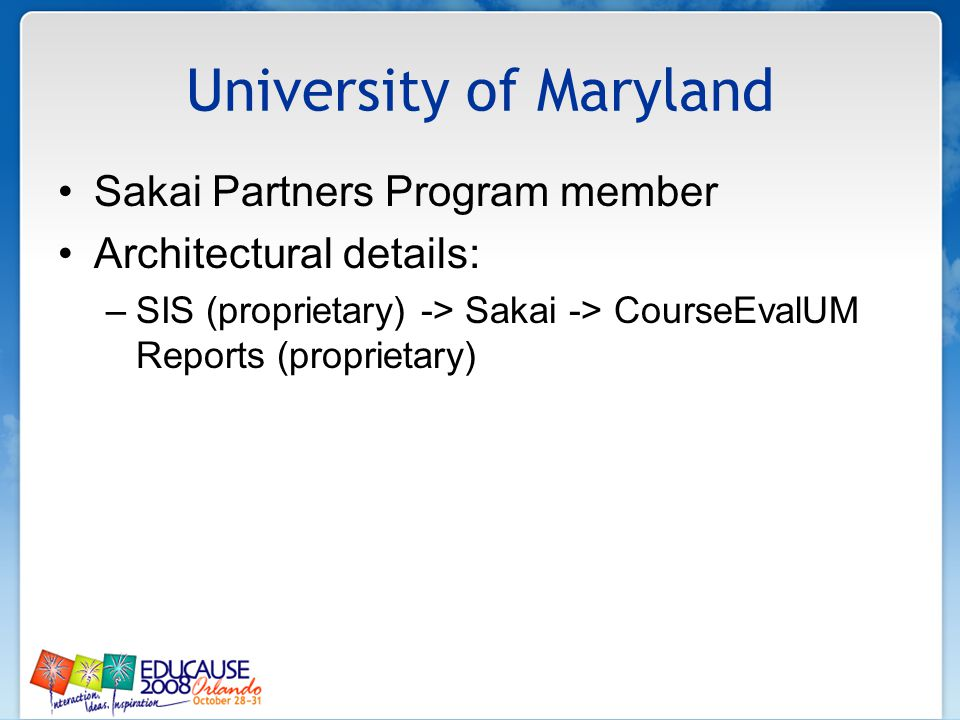University of Maryland Sakai Partners Program member Architectural details: –SIS (proprietary) -> Sakai -> CourseEvalUM Reports (proprietary)