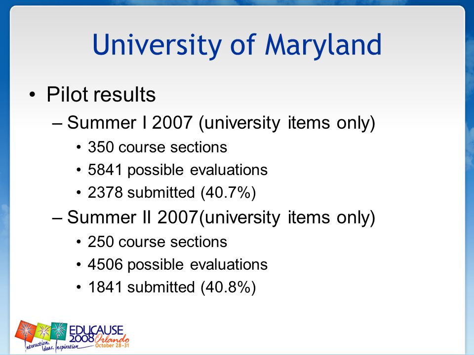 University of Maryland Pilot results –Summer I 2007 (university items only) 350 course sections 5841 possible evaluations 2378 submitted (40.7%) –Summ