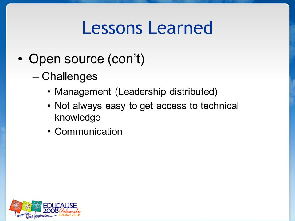Lessons Learned Open source (cont) –Challenges Management (Leadership distributed) Not always easy to get access to technical knowledge Communication