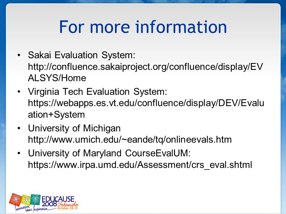 For more information Sakai Evaluation System: http://confluence.sakaiproject.org/confluence/display/EV ALSYS/Home Virginia Tech Evaluation System: htt