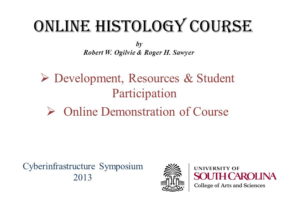ONLINE Histology Course Development, Resources & Student Participation Online Demonstration of Course by Robert W. Ogilvie & Roger H. Sawyer Cyberinfr