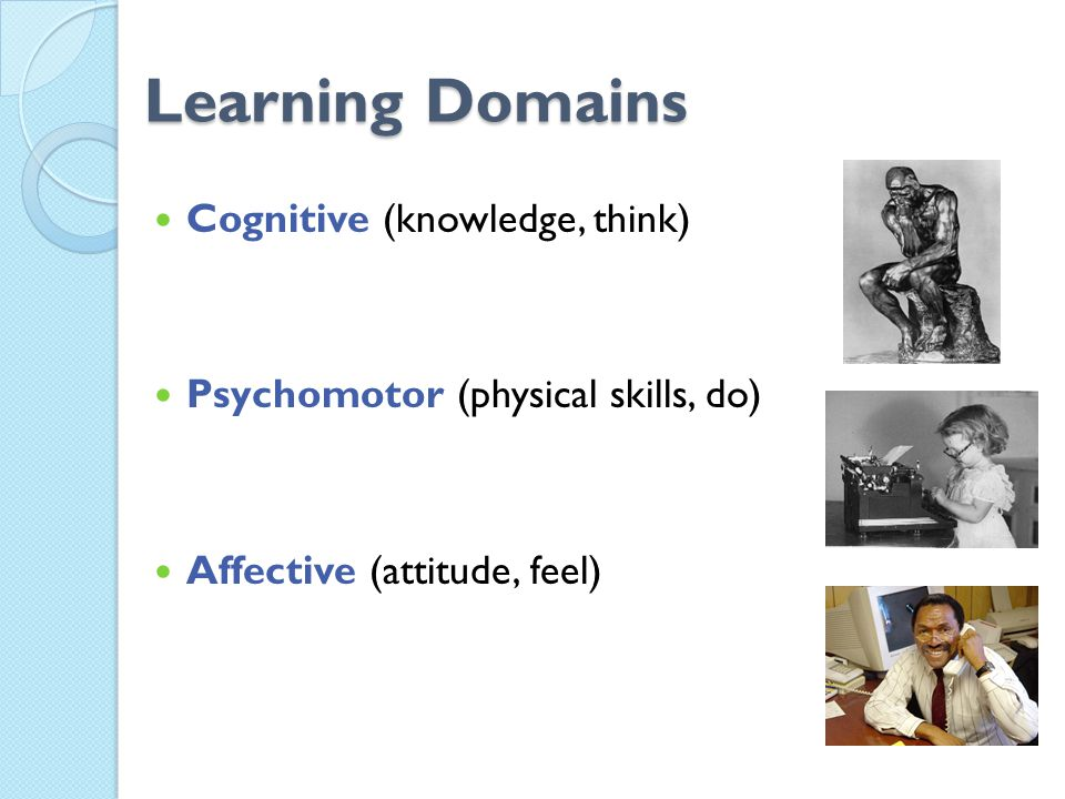Learning Domains Cognitive (knowledge, think) Psychomotor (physical skills, do) Affective (attitude, feel)