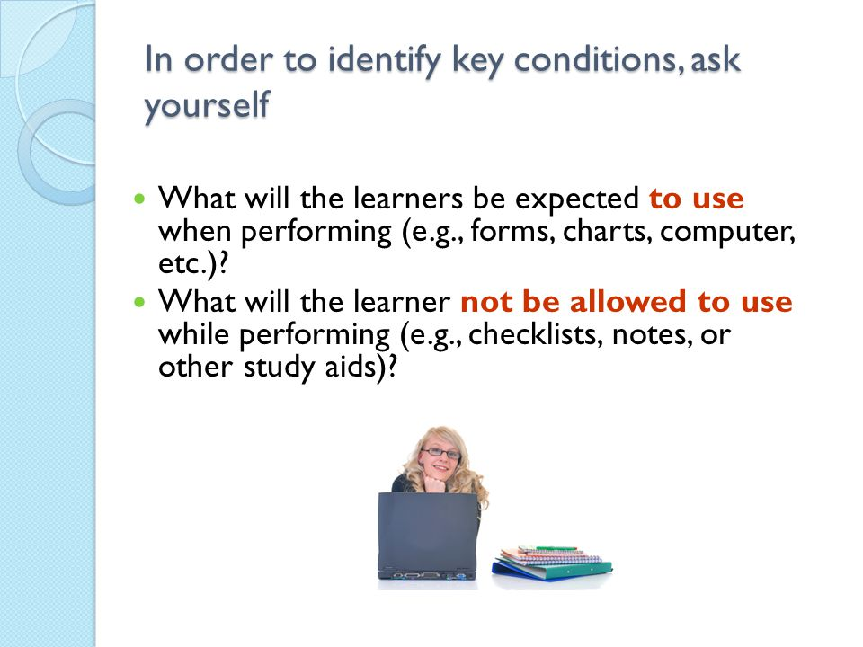 In order to identify key conditions, ask yourself What will the learners be expected to use when performing (e.g., forms, charts, computer, etc.)? Wha