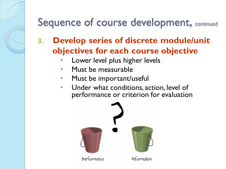 Sequence of course development, continued 3. Develop series of discrete module/unit objectives for each course objective Lower level plus higher level
