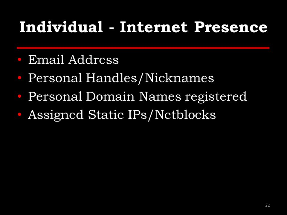 Individual - Internet Presence Email Address Personal Handles/Nicknames Personal Domain Names registered Assigned Static IPs/Netblocks 22
