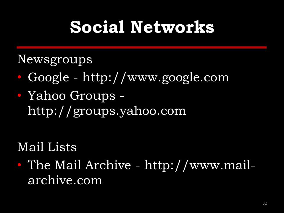 Social Networks Newsgroups Google - http://www.google.com Yahoo Groups - http://groups.yahoo.com Mail Lists The Mail Archive - http://www.mail- archiv