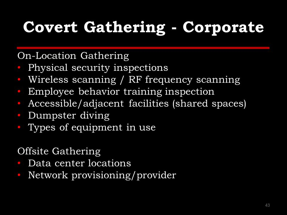 Covert Gathering - Corporate On-Location Gathering Physical security inspections Wireless scanning / RF frequency scanning Employee behavior training