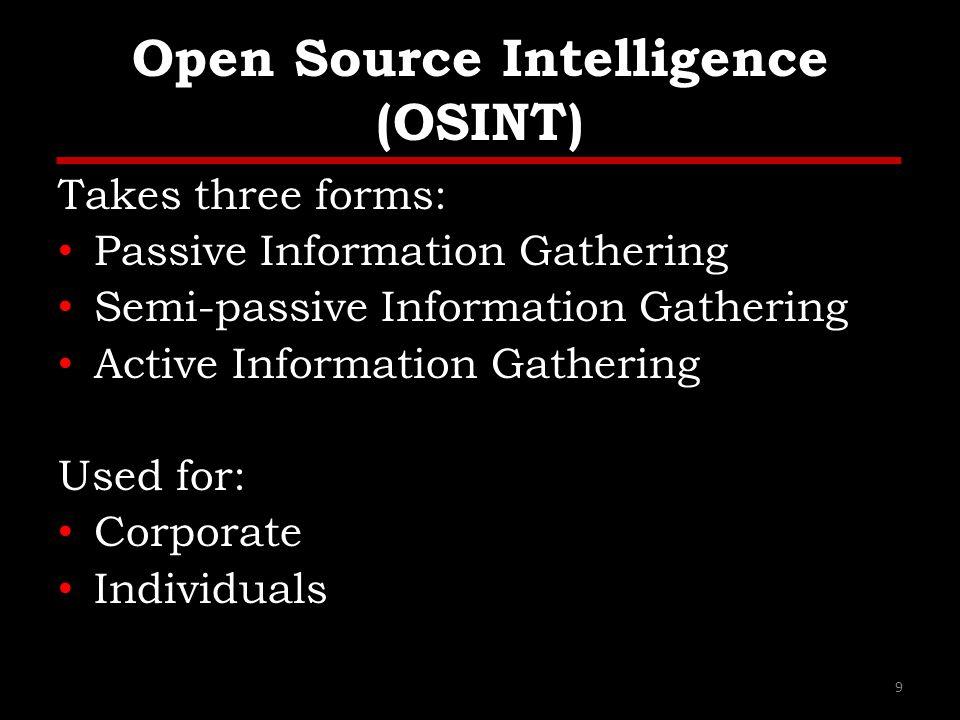Open Source Intelligence (OSINT) Takes three forms: Passive Information Gathering Semi-passive Information Gathering Active Information Gathering Used