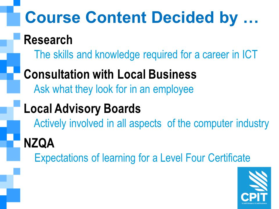 Course Content Decided by … Research The skills and knowledge required for a career in ICT Consultation with Local Business Ask what they look for in an employee Local Advisory Boards Actively involved in all aspects of the computer industry NZQA Expectations of learning for a Level Four Certificate