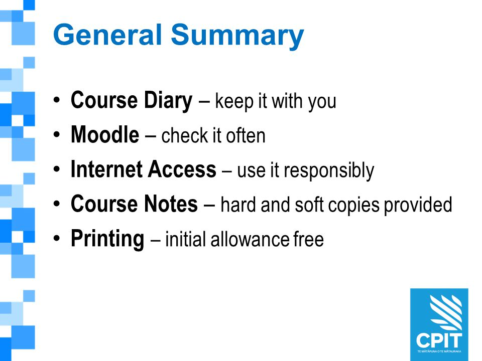 General Summary Course Diary – keep it with you Moodle – check it often Internet Access – use it responsibly Course Notes – hard and soft copies provided Printing – initial allowance free