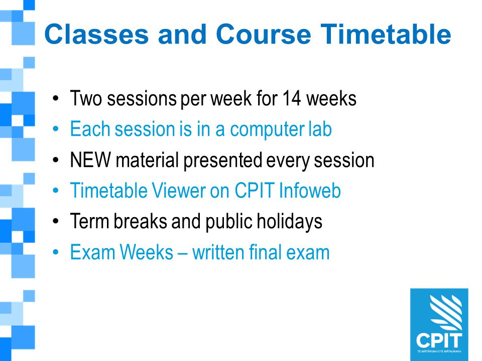 Classes and Course Timetable Two sessions per week for 14 weeks Each session is in a computer lab NEW material presented every session Timetable Viewer on CPIT Infoweb Term breaks and public holidays Exam Weeks – written final exam