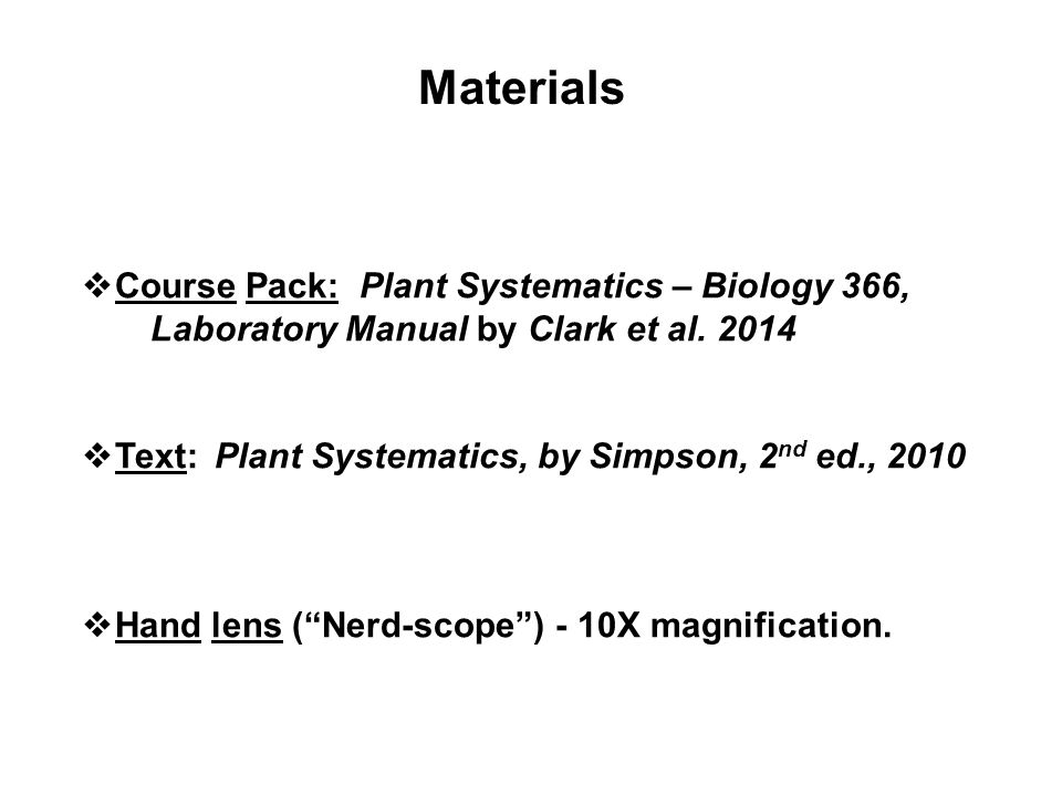 Materials Course Pack: Plant Systematics – Biology 366, Laboratory Manual by Clark et al. 2014 Text: Plant Systematics, by Simpson, 2 nd ed., 2010 Han