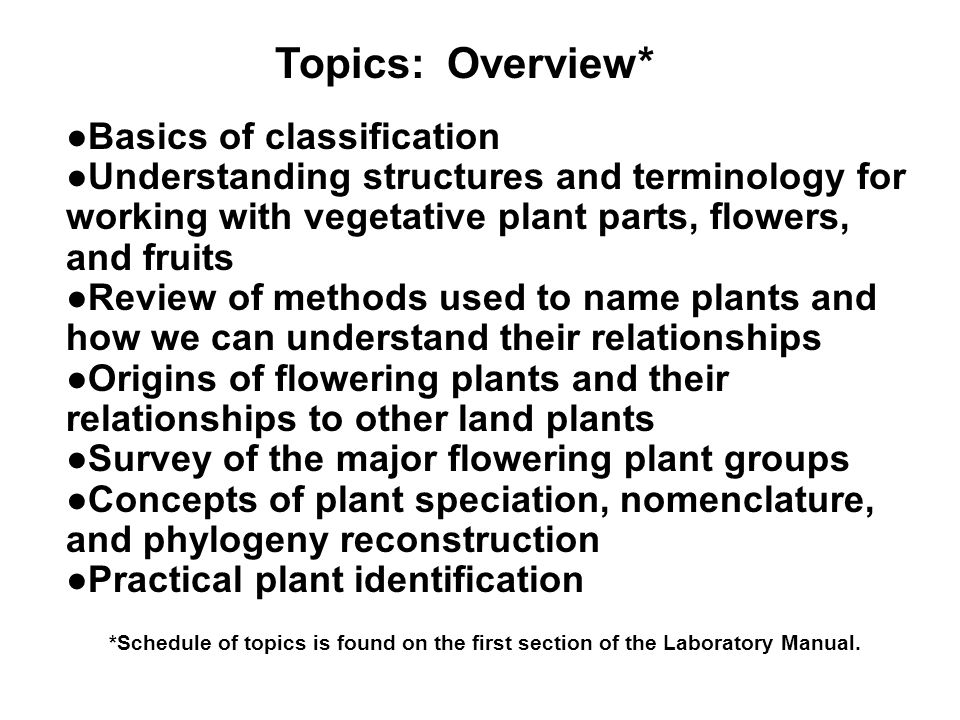 Topics: Overview* Basics of classification Understanding structures and terminology for working with vegetative plant parts, flowers, and fruits Revie