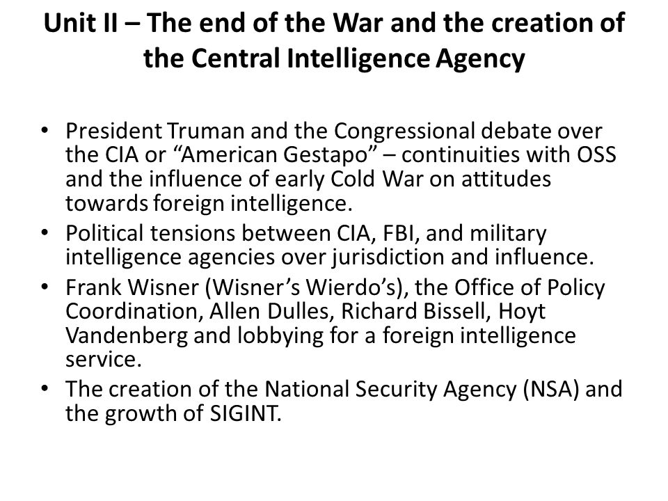 Unit II – The end of the War and the creation of the Central Intelligence Agency President Truman and the Congressional debate over the CIA or America