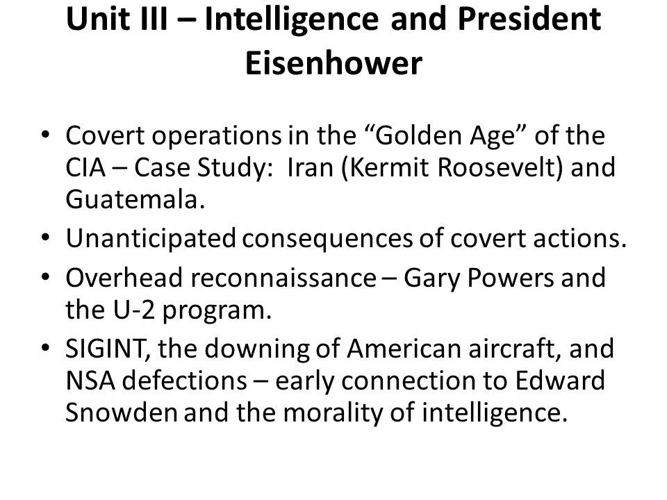 Unit III – Intelligence and President Eisenhower Covert operations in the Golden Age of the CIA – Case Study: Iran (Kermit Roosevelt) and Guatemala. U