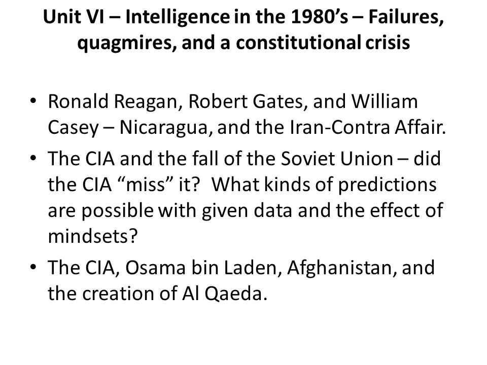 Unit VI – Intelligence in the 1980s – Failures, quagmires, and a constitutional crisis Ronald Reagan, Robert Gates, and William Casey – Nicaragua, and