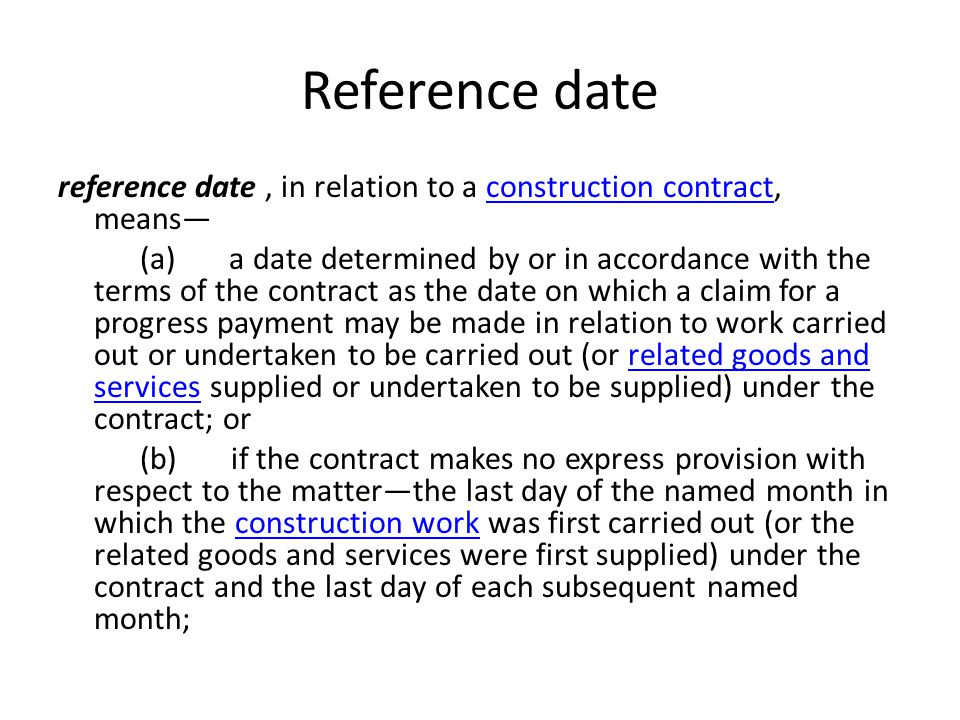 Reference date reference date, in relation to a construction contract, meansconstruction contract (a) a date determined by or in accordance with the terms of the contract as the date on which a claim for a progress payment may be made in relation to work carried out or undertaken to be carried out (or related goods and services supplied or undertaken to be supplied) under the contract; orrelated goods and services (b) if the contract makes no express provision with respect to the matterthe last day of the named month in which the construction work was first carried out (or the related goods and services were first supplied) under the contract and the last day of each subsequent named month;construction work