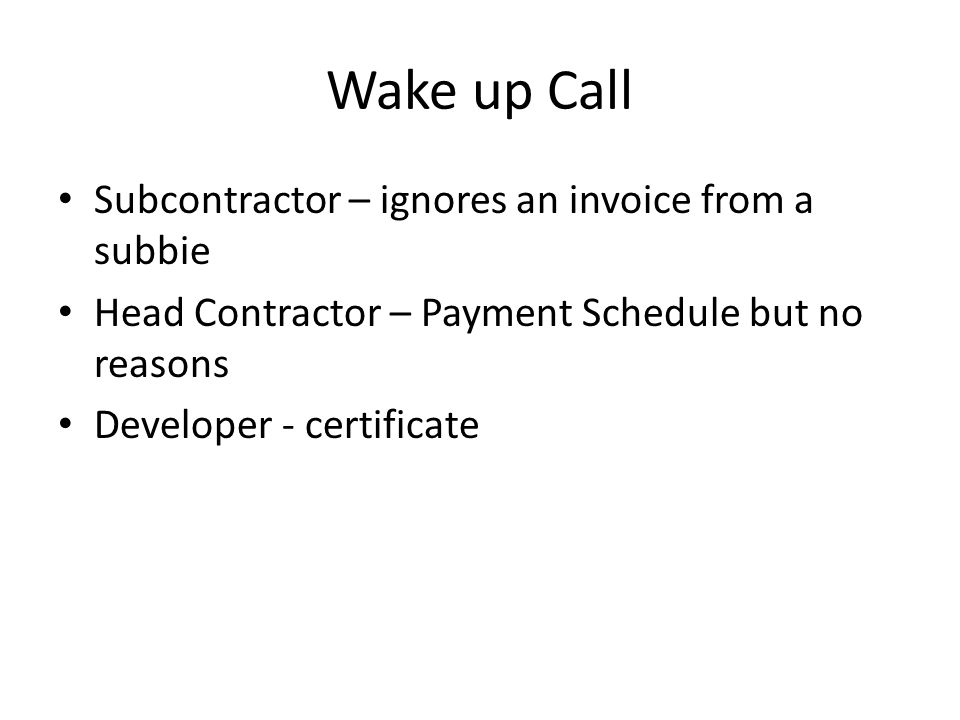 Wake up Call Subcontractor – ignores an invoice from a subbie Head Contractor – Payment Schedule but no reasons Developer - certificate