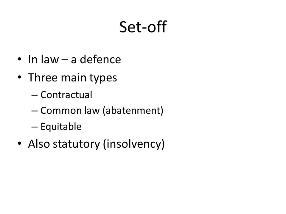Set-off In law – a defence Three main types – Contractual – Common law (abatenment) – Equitable Also statutory (insolvency)