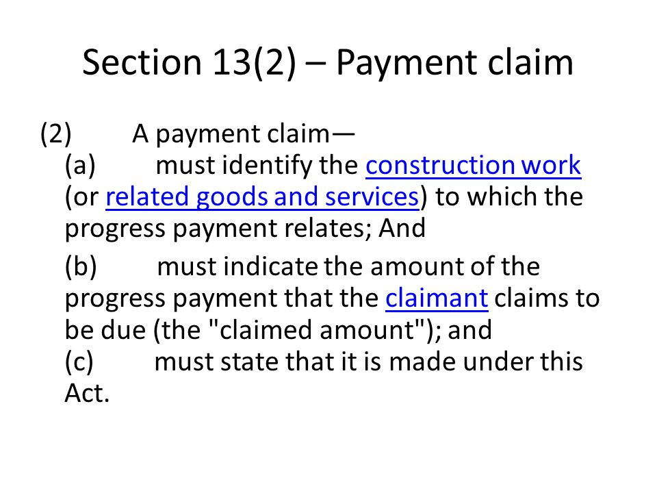Section 13(2) – Payment claim (2) A payment claim (a) must identify the construction work (or related goods and services) to which the progress payment relates; And construction workrelated goods and services (b) must indicate the amount of the progress payment that the claimant claims to be due (the claimed amount ); and (c) must state that it is made under this Act.claimant