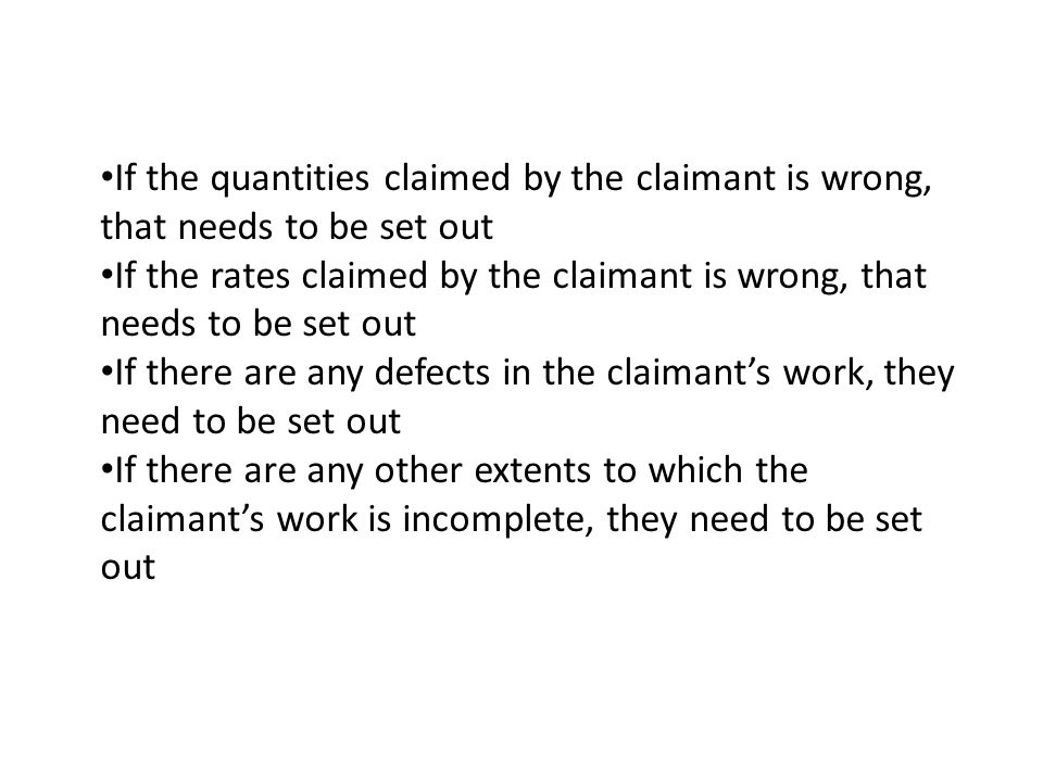 If the quantities claimed by the claimant is wrong, that needs to be set out If the rates claimed by the claimant is wrong, that needs to be set out If there are any defects in the claimants work, they need to be set out If there are any other extents to which the claimants work is incomplete, they need to be set out