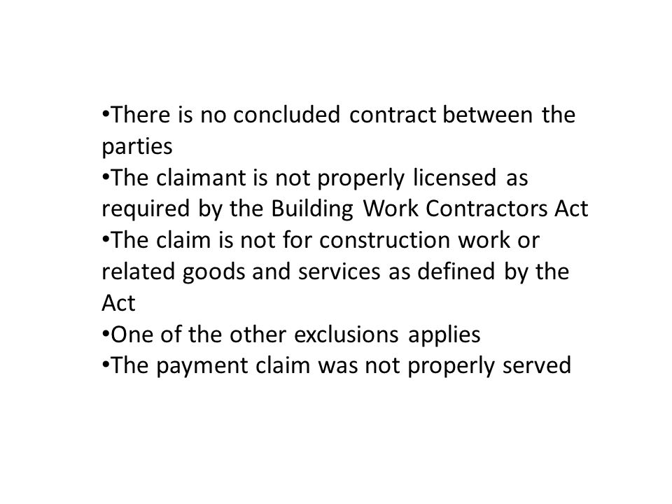 There is no concluded contract between the parties The claimant is not properly licensed as required by the Building Work Contractors Act The claim is not for construction work or related goods and services as defined by the Act One of the other exclusions applies The payment claim was not properly served