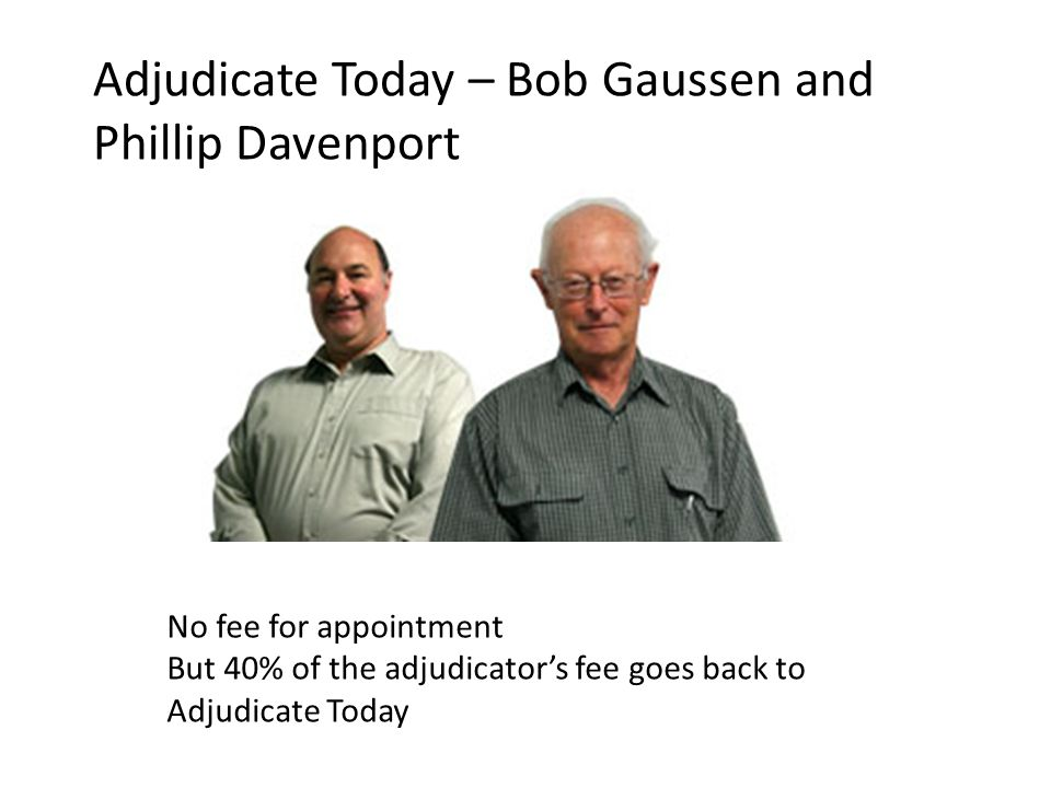 No fee for appointment But 40% of the adjudicators fee goes back to Adjudicate Today Adjudicate Today – Bob Gaussen and Phillip Davenport