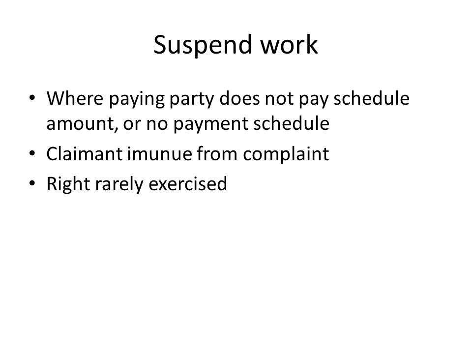 Suspend work Where paying party does not pay schedule amount, or no payment schedule Claimant imunue from complaint Right rarely exercised