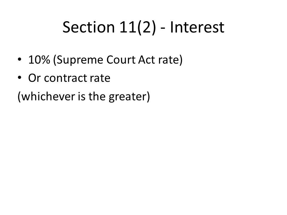 Section 11(2) - Interest 10% (Supreme Court Act rate) Or contract rate (whichever is the greater)