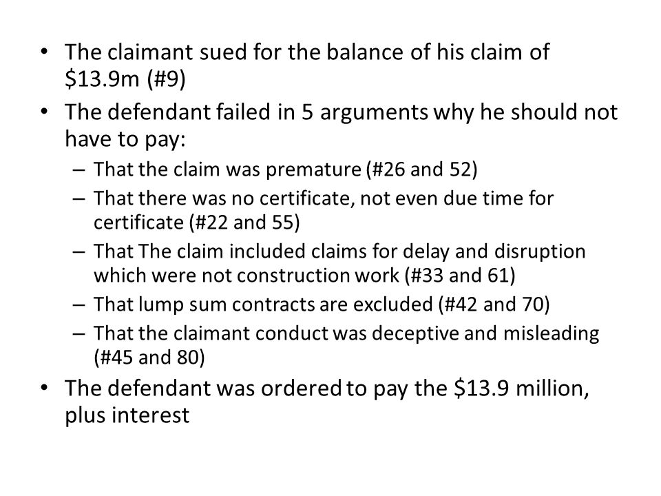 The claimant sued for the balance of his claim of $13.9m (#9) The defendant failed in 5 arguments why he should not have to pay: – That the claim was premature (#26 and 52) – That there was no certificate, not even due time for certificate (#22 and 55) – That The claim included claims for delay and disruption which were not construction work (#33 and 61) – That lump sum contracts are excluded (#42 and 70) – That the claimant conduct was deceptive and misleading (#45 and 80) The defendant was ordered to pay the $13.9 million, plus interest