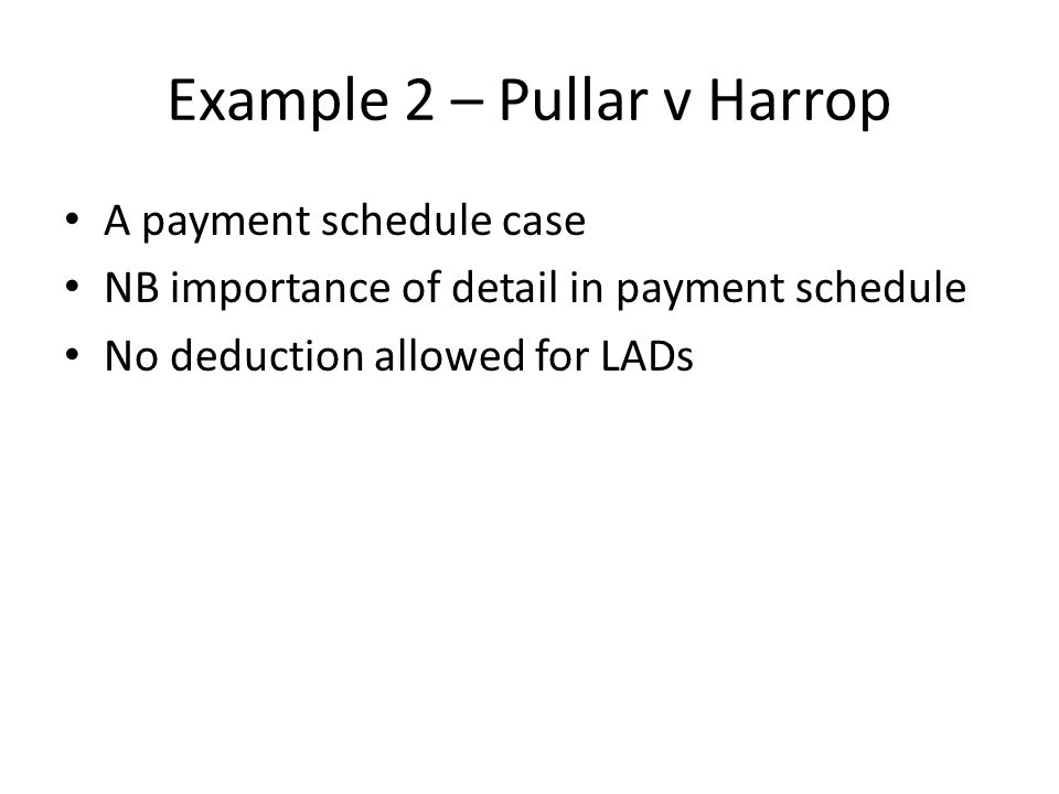 Example 2 – Pullar v Harrop A payment schedule case NB importance of detail in payment schedule No deduction allowed for LADs