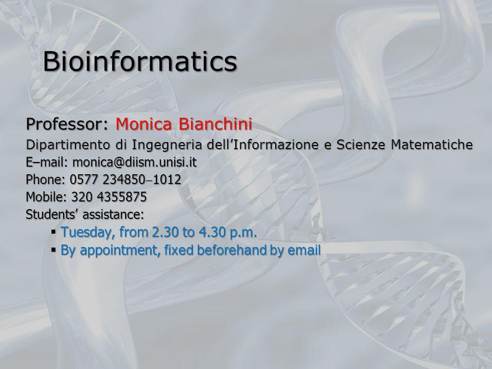 Bioinformatics Professor: Monica Bianchini Dipartimento di Ingegneria dellInformazione e Scienze Matematiche E–mail: monica@diism.unisi.it Phone: 0577 234850 1012 Mobile: 320 4355875 Students assistance: Tuesday, from 2.30 to 4.30 p.m.