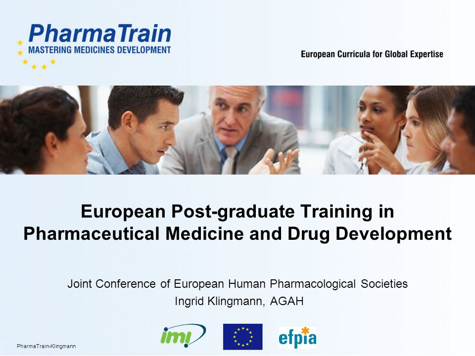 XX.YY.2012/12 PharmaTrain-Klingmann PharmaTrain Objectives To provide a Europe-wide comprehensive solution to training needs of integrated drug development for all professionals involved, incl.