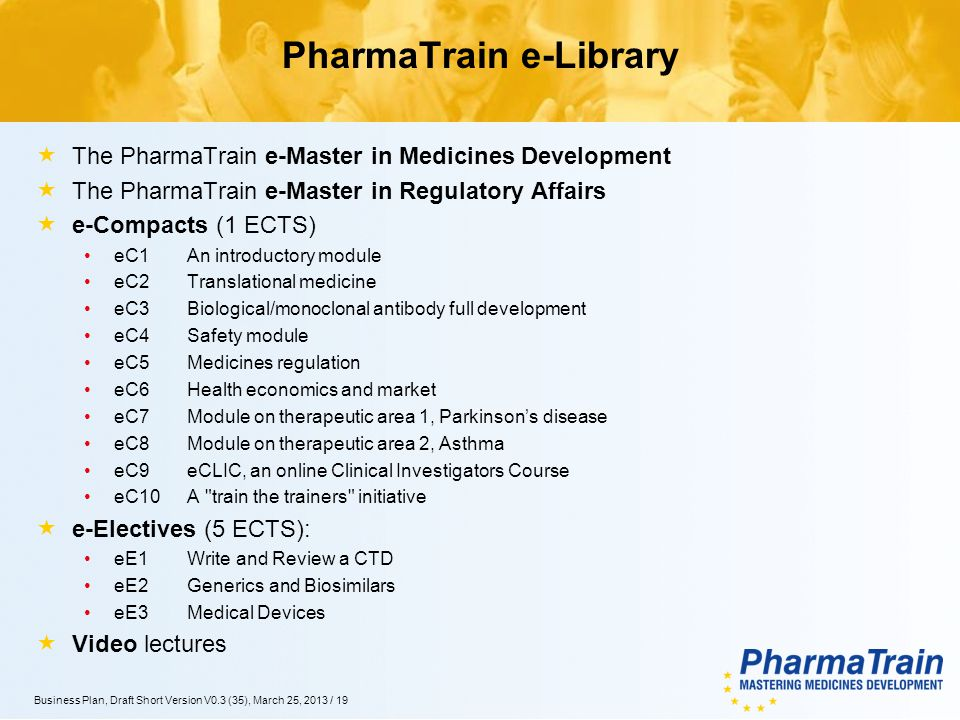 XX.YY.2012/19 Business Plan, Draft Short Version V0.3 (35), March 25, 2013 / 19 PharmaTrain e-Library The PharmaTrain e-Master in Medicines Development The PharmaTrain e-Master in Regulatory Affairs e-Compacts (1 ECTS) eC1 An introductory module eC2 Translational medicine eC3 Biological/monoclonal antibody full development eC4 Safety module eC5 Medicines regulation eC6 Health economics and market eC7 Module on therapeutic area 1, Parkinsons disease eC8 Module on therapeutic area 2, Asthma eC9eCLIC, an online Clinical Investigators Course eC10A train the trainers initiative e-Electives (5 ECTS): eE1Write and Review a CTD eE2Generics and Biosimilars eE3Medical Devices Video lectures