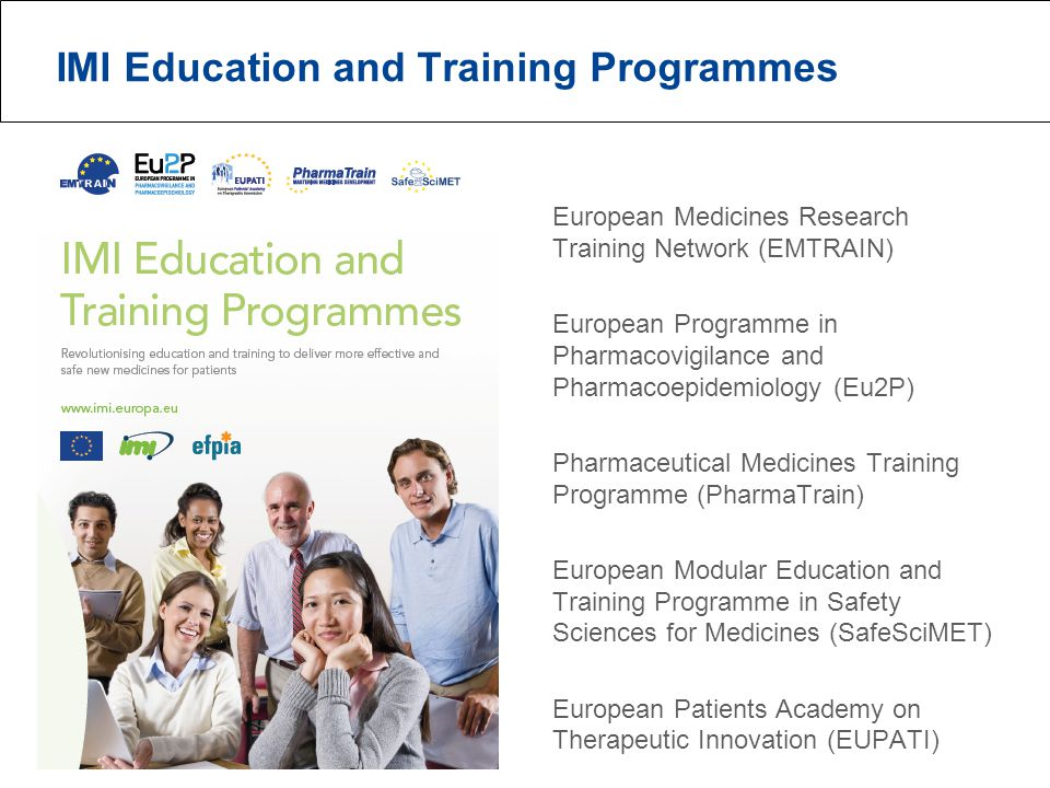 IMI Education and Training Programmes European Medicines Research Training Network (EMTRAIN) European Programme in Pharmacovigilance and Pharmacoepidemiology (Eu2P) Pharmaceutical Medicines Training Programme (PharmaTrain) European Modular Education and Training Programme in Safety Sciences for Medicines (SafeSciMET) European Patients Academy on Therapeutic Innovation (EUPATI)