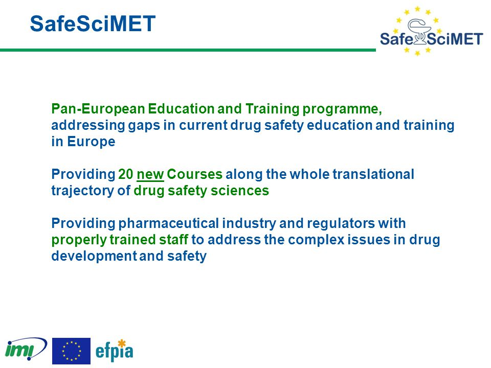 SafeSciMET Pan-European Education and Training programme, addressing gaps in current drug safety education and training in Europe Providing 20 new Courses along the whole translational trajectory of drug safety sciences Providing pharmaceutical industry and regulators with properly trained staff to address the complex issues in drug development and safety