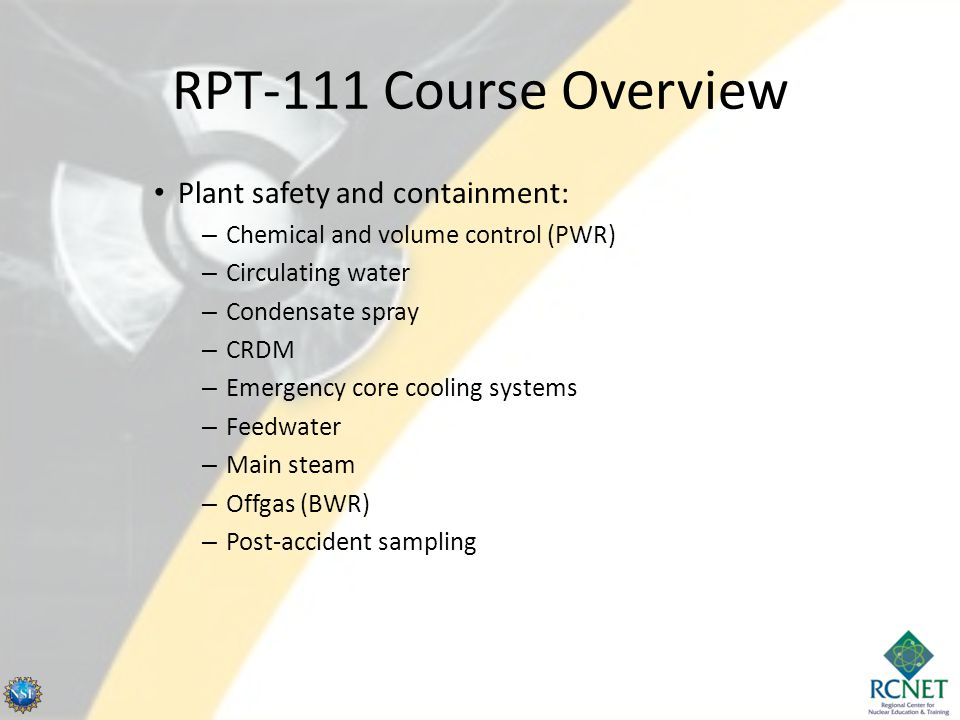 RPT-111 Course Overview Plant safety and containment: – Chemical and volume control (PWR) – Circulating water – Condensate spray – CRDM – Emergency core cooling systems – Feedwater – Main steam – Offgas (BWR) – Post-accident sampling