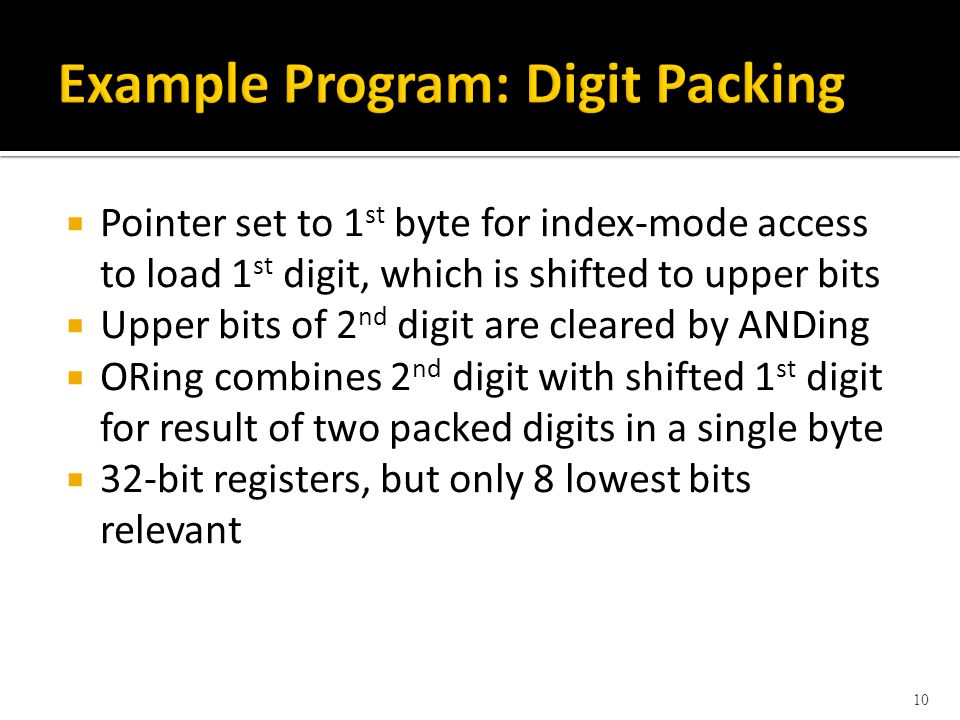 Pointer set to 1 st byte for index-mode access to load 1 st digit, which is shifted to upper bits Upper bits of 2 nd digit are cleared by ANDing ORing combines 2 nd digit with shifted 1 st digit for result of two packed digits in a single byte 32-bit registers, but only 8 lowest bits relevant 10