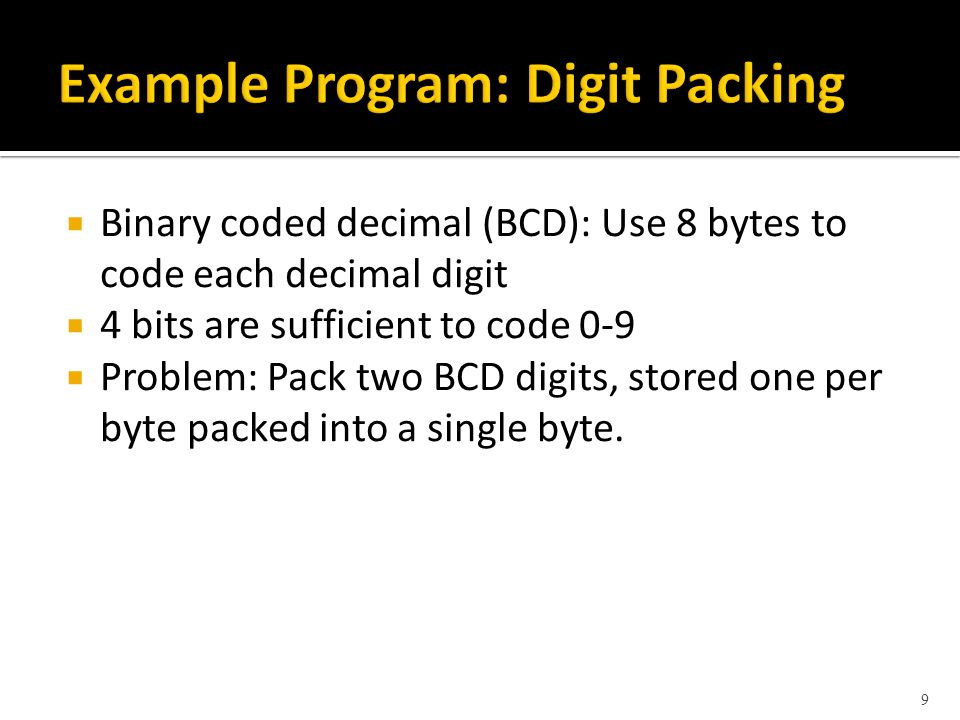 Binary coded decimal (BCD): Use 8 bytes to code each decimal digit 4 bits are sufficient to code 0-9 Problem: Pack two BCD digits, stored one per byte packed into a single byte.