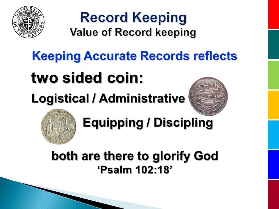 Keeping Accurate Records reflects two sided coin: Logistical / Administrative Equipping / Discipling Equipping / Discipling both are there to glorify God Psalm 102:18