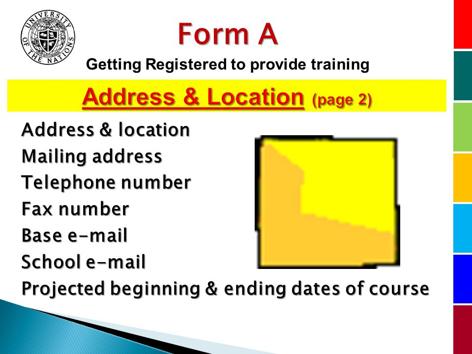 Address & location Mailing address Telephone number Fax number Base  School  Projected beginning & ending dates of course Form A Getting Registered to provide training
