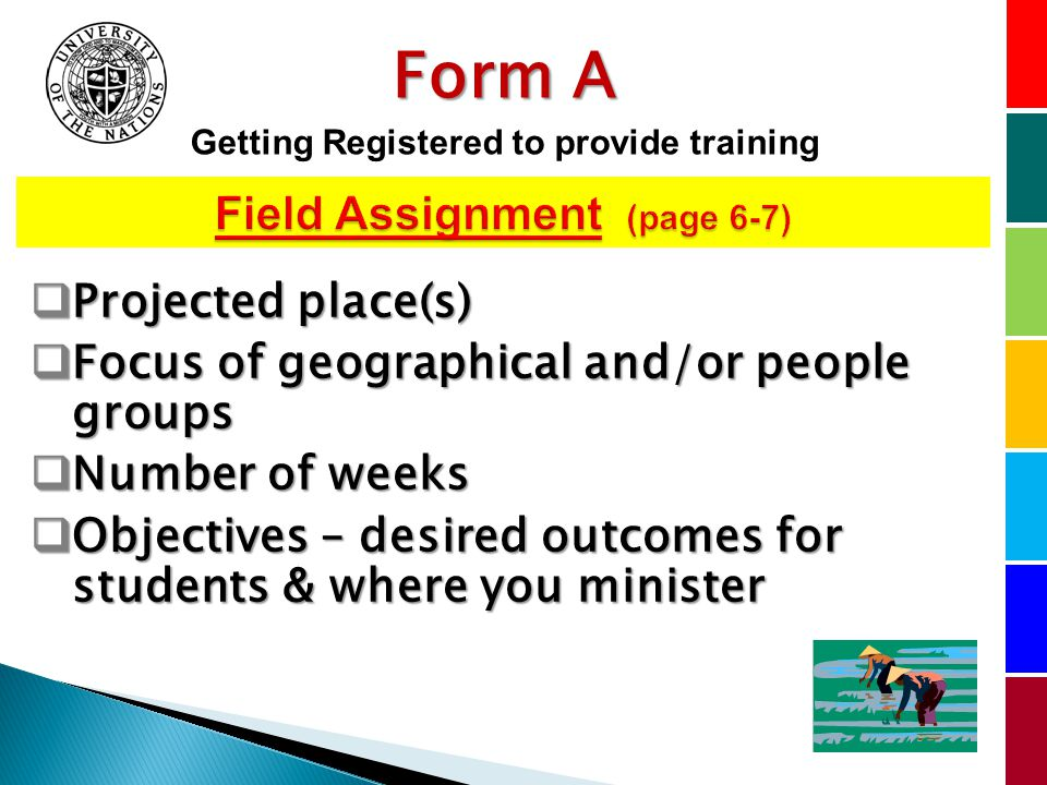 Projected place(s) Projected place(s) Focus of geographical and/or people groups Focus of geographical and/or people groups Number of weeks Number of weeks Objectives – desired outcomes for students & where you minister Objectives – desired outcomes for students & where you minister Form A Getting Registered to provide training