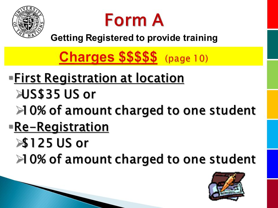 First Registration at location First Registration at location US$35 US or US$35 US or 10% of amount charged to one student 10% of amount charged to one student Re-Registration Re-Registration $125 US or $125 US or 10% of amount charged to one student 10% of amount charged to one student Form A Getting Registered to provide training