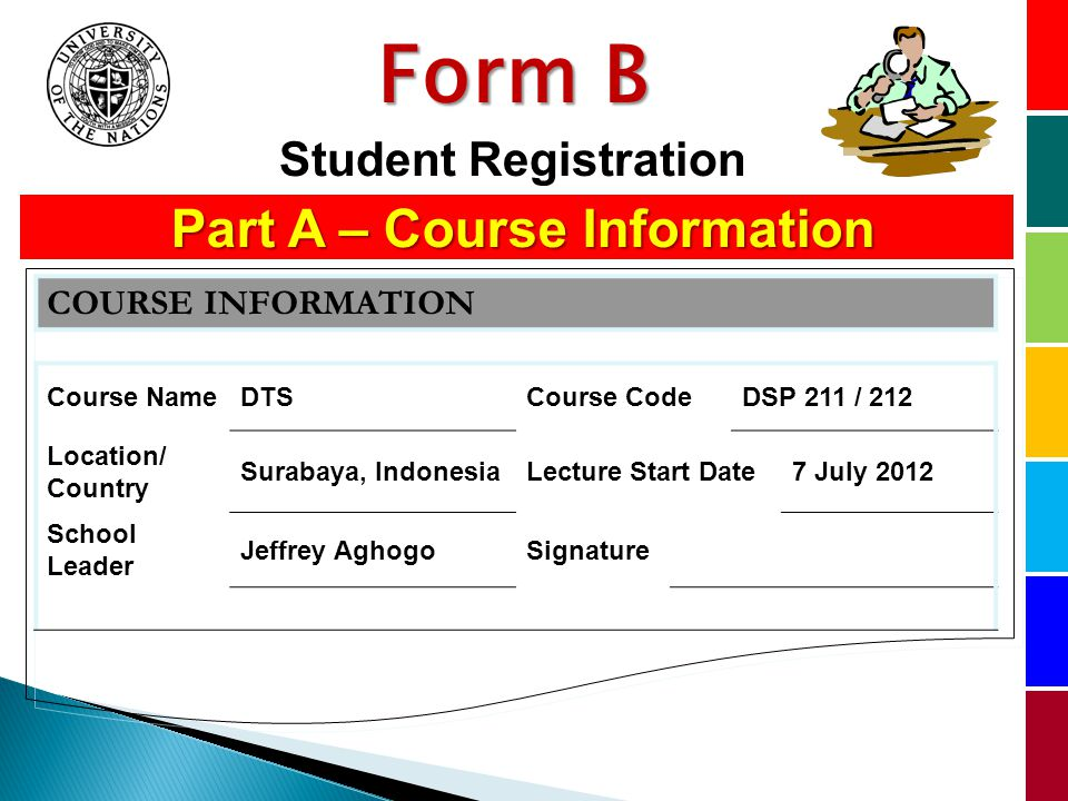 Part A – Course Information Part A – Course Information COURSE INFORMATION Course NameDTSCourse CodeDSP 211 / 212 Location/ Country Surabaya, IndonesiaLecture Start Date7 July 2012 School Leader Jeffrey AghogoSignature Form B Student Registration