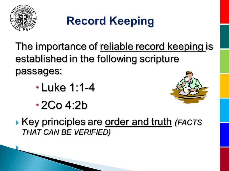 The importance of reliable record keeping is established in the following scripture passages: Luke 1:1-4 Luke 1:1-4 2Co 4:2b 2Co 4:2b Key principles are order and truth ( FACTS THAT CAN BE VERIFIED) Key principles are order and truth ( FACTS THAT CAN BE VERIFIED)