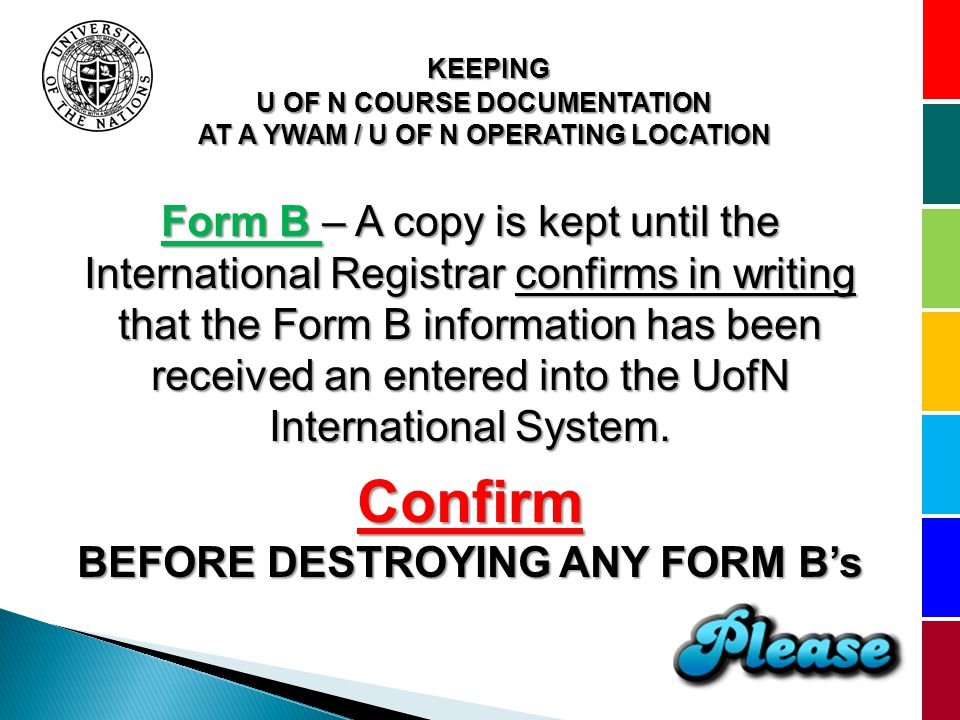 KEEPING U OF N COURSE DOCUMENTATION AT A YWAM / U OF N OPERATING LOCATION Form B – A copy is kept until the International Registrar confirms in writing that the Form B information has been received an entered into the UofN International System.